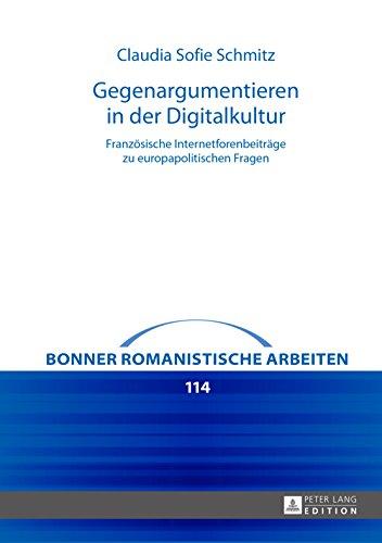 Gegenargumentieren in der Digitalkultur: Französische Internetforenbeiträge zu europapolitischen Fragen (Bonner romanistische Arbeiten 114)