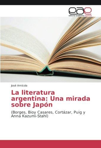 La literatura argentina: Una mirada sobre Japón: (Borges, Bioy Casares, Cortázar, Puig y Anna Kazumi-Stahl)