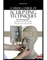A visual Course of Sculpting techniques: 270 photographs to learn how to model clay busts in the round