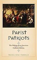 Papist Patriots: The Making of an American Catholic Identity
