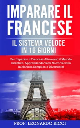 IMPARARE IL FRANCESE: Il Sistema Veloce in 16 Giorni Per Imparare il Francese Attraverso il Metodo Induttivo, Apprendendo Tanti Nuovi Termini in Maniera Semplice e Divertente!