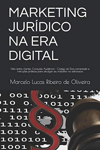 Marketing Jurídico Na Era Digital: Não tenha clientes. Conquiste Audiência - Código de Ética comentado e instruções práticas para divulgar seu trabalho na advocacia