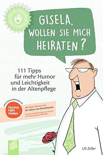 Gisela, wollen Sie mich heiraten?: 111 Tipps für mehr Humor und Leichtigkeit in der Altenpflege (Kleine Helfer für die Altenpflege)
