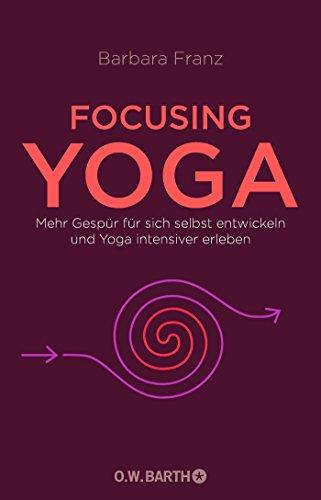 Focusing Yoga: Mehr Gespür für sich selbst entwickeln und Yoga intensiver erleben
