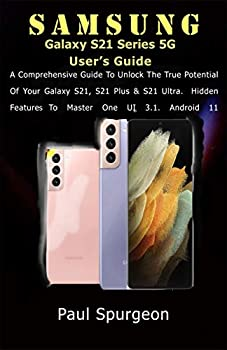 Samsung Galaxy S21 Series 5G User's Guide  A Comprehensive Guide to Unlock the True Potential of Your Galaxy S21 S21 Plus & S21 Ultra Hidden Features to Master One UI 3.1 Android 11