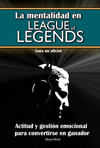 La mentalidad en League of Legends: actitud y gestión emocional para convertirse en ganador (Guía no oficial) (Mentalidad en LoL nº 2)