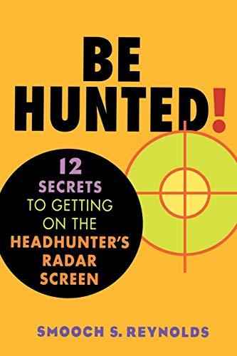 Be Hunted! 12 Secrets to Getting on the Headhunter's Radar Screen