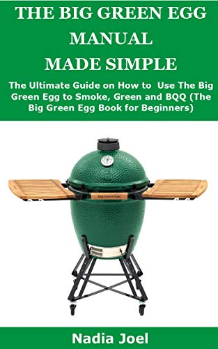 THE BIG GREEN EGG MANUAL MADE SIMPLE: The Ultimate Guide on How to Use The Big Green Egg to Smoke, Grill and BQQ (The Big Green Egg Book for Beginners) (English Edition)