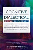 Cognitive and Dialectical Behavior Therapy: The Ultimate CBT and DBT Guide to Interpersonal Effectiveness, Emotion Regulation, Cognitive Dissonance, PTSD, Panic, Worry, Anxiety, and Self-Compassion