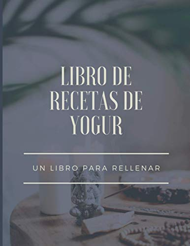 Libro de recetas de yogur: 50 recetas de yogures o bebidas fermentadas para que las llenes tú. Mis...
