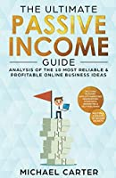 The Ultimate Passive Income Guide: Analysis of the 10 Most Reliable & Profitable Online Business Ideas Including Blogging, Affiliate Marketing, Dropshipping, Ecommerce, Amazon FBA & Self-Publishing