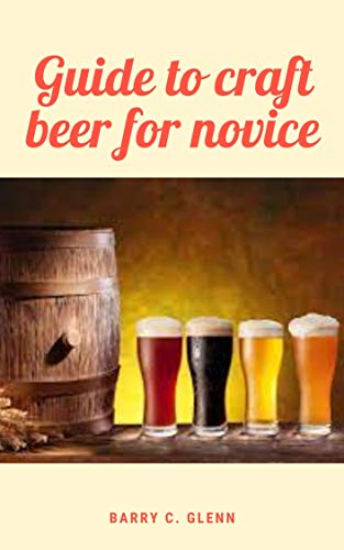 Guide to Craft Beer For Novice : Craft beer is a difficult task, as beer can be very subjective and a personal experience. (English Edition)