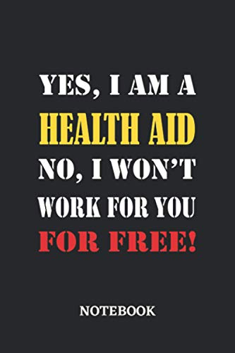 Yes, I am a Health Aid No, I won't work for you for free Notebook: 6x9 inches - 110 blank numbered pages • Greatest Passionate working Job Journal • Gift, Present Idea