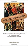 Healing Hereafter: Finding Rational and Refreshing Answers for Why We're Here and Where We're Headed (English Edition)