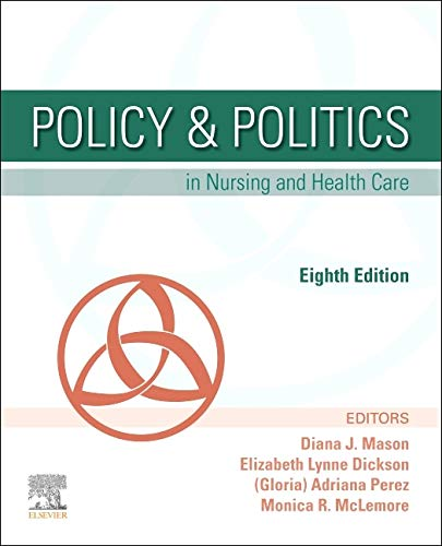 Compare Textbook Prices for Policy & Politics in Nursing and Health Care, 8e 8 Edition ISBN 9780323554985 by Mason RN  PhD  FAAN, Diana J.,Perez PhD  RN  CRNP  ANP-BC  FAAN  FGSA, Adrianna,McLemore RN  MPH  PhD, Monica R.,Dickson MSN  PHN  RN, Elizabeth