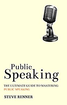 Public Speaking: The Ultimate Guide to Mastering Public Speaking by [Steve Renner]