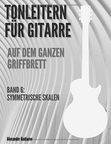 Tonleitern für Gitarre auf dem ganzen Griffbrett: Band 6: Symmetrische Skalen