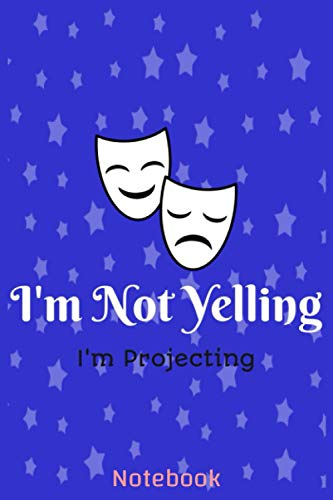 I'm Not Yelling I'm Projecting Notebook:: Theater Actor Gift for Thespians and Stage Geeks, Theatre Broadway Drama Notebook, Blank Lined Journal 6x9