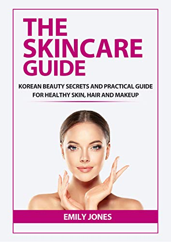 THE SKINCARE GUIDE: KOREAN SECRETS AND PRACTICAL GUIDE FOR HEALTHY SKIN, HAIR AND MAKEUP (English Edition)
