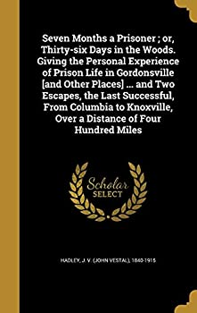 Seven Months a Prisoner  Or Thirty-Six Days in the Woods Giving the Personal Experience of Prison Life in Gordonsville [And Other Places] .. and .. Over a Distance of Four Hundred Miles
