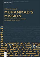Muhammad's Mission: Religion, Politics, and Power at the Birth of Islam