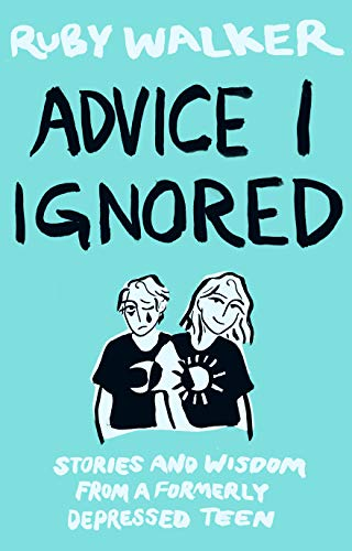 Advice I Ignored: Stories and Wisdom from a Formerly Depressed Teenager by [Ruby Walker]