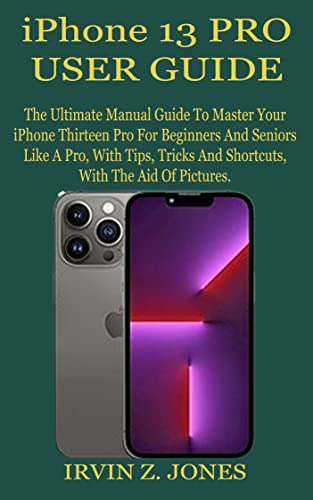 IPHONE 13 PRO USER GUIDE: The Ultimate Manual Guide To Master Your iPhone Thirteen Pro For Beginners And Seniors Like A Pro, With Tips, Tricks And Shortcuts, ... With The Aid Of Pictures. (English Edition)