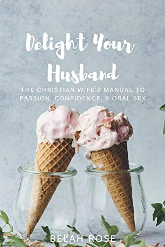 Delight Your Husband: The Christian Wife's Manual to Passion, Confidence, & Oral Sex