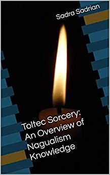 Toltec Sorcery: An Overview of Nagualism Knowledge by [Sadra Sadrian]