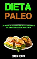 Dieta Paleo: A Dieta Completa Paleo Para Principiantes Perderem Peso (Guia Completo Para Receitas De Dieta Paleo)