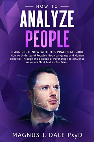 How to Analyze People: Learn RIGHT NOW with This PRACTICAL Guide How to Understand People's Body Language and Human Behavior Through the Science of ... to Influence Anyone's Mind Just as You Want!