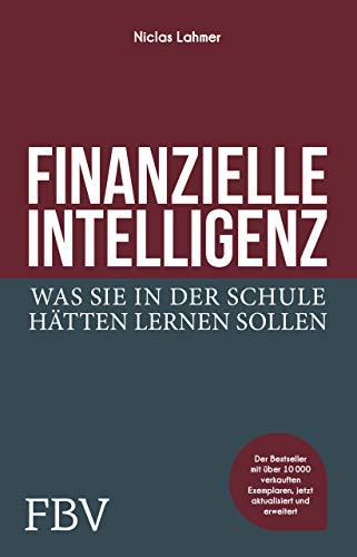 Finanzielle Intelligenz: Was Sie in der Schule hätten lernen sollen. Finanzen verstehen, Chancen ergreifen, erfolgreich und finanziell frei werden