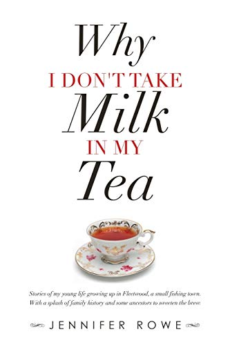 Why I Don't Take Milk in My Tea: Stories of My Young Life Growing up in Fleetwood, a Small Fishing Town. with a Splash of Family History and Some Ancestors to Sweeten the Brew.