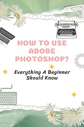 How To Use Adobe Photoshop?: Everything A Beginner Should Know: Adobe Photoshop For Beginners Tutorial (English Edition)
