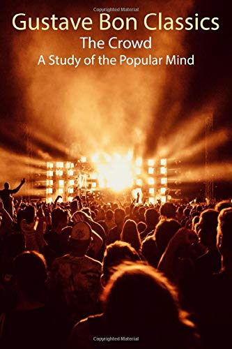 Gustave Bon Classics: The Crowd A Study of the Popular Mind