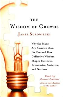 The Wisdom of Crowds: Why the Many Are Smarter Than the Few and How Collective Wisdom Shapes Business, Economies, Societie...