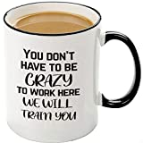 Funny Office Mugs-You Dont Have To Be Crazy To Work Here We Will Train You,Great Christmas Gift Idea For Employee Boss Coworker