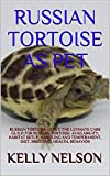 RUSSIAN TORTOISE AS PET: RUSSIAN TORTOISE AS PET: CARE GUILD FOR RUSSIAN TORTOISE: AVAILABILITY, CAGING, HANDLING, TEMPERAMENT, DIET, BREEDING, HEALTH, BEHAVIOR