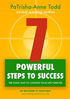 7 Powerful Steps To Success: The Road Map To Change Your Life Forever (Life and Business by Design series) by [PaTrisha-Anne Todd]