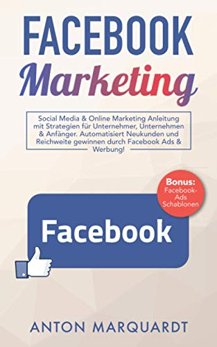 Facebook Marketing: Social Media & Online Marketing Anleitung mit Strategien für Unternehmer, Unternehmen & Anfänger. Automatisiert Reichweite und Neukunden gewinnen durch Facebook Ads & Werbung!
