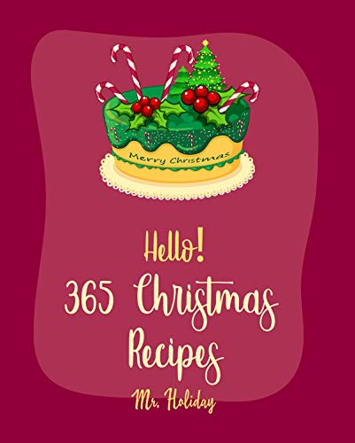 Hello! 365 Christmas Recipes: Best Christmas Cookbook Ever For Beginners [Punch Cookbook, Vegan Christmas Cookbook, Mini Appetizer Recipes, Christmas Cocktail Recipe, Breakfast Pastry Book] [Book 1]