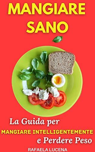 MANGIARE SANO: La Guida per Mangiare Intelligentemente e Perdere Peso