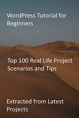 WordPress Tutorial for Beginners: Top 100 Real Life Project Scenarios and Tips: Extracted from Latest Projects