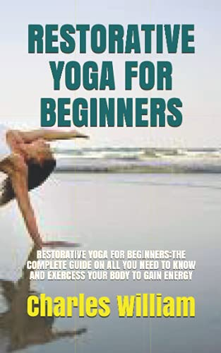 RESTORATIVE YOGA FOR BEGINNERS: RESTORATIVE YOGA FOR BEGINNERS:THE COMPLETE GUIDE ON ALL YOU NEED TO KNOW AND EXERCESS YOUR BODY TO GAIN ENERGY