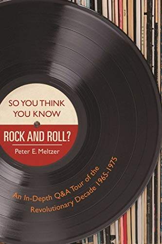 So You Think You Know Rock and Roll?: An In-Depth Q&A Tour of the Revolutionary Decade 1965-1975