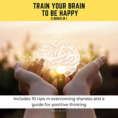 Train Your Brain to Be Happy: 2 Books in 1: Includes 10 Tips in Overcoming Shyness and a Guide for Positive Thinking Titelbild