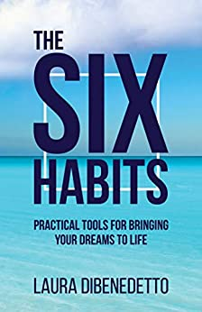 The Six Habits: Practical Tools for Bringing Your Dreams to Life by [Laura DiBenedetto]