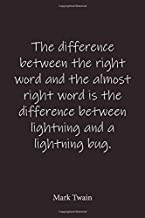 The difference between the right word and the almost right word is the difference between lightning and a lightning bug. Mark Twain: Quote Notebook - ... journal-notebook 6x9-notebook quote on cover