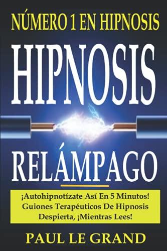 Hipnosis Relámpago - ¡Autohipnotízate Así En 5 Minutos! Guiones Terapéuticos De Hipnosis Despierta, ¡Mientras Lees! (AUTO HIPNOSIS, PNL LIBROS Y PSICOLOGÍA OSCURA)