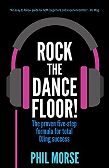 Rock The Dancefloor: The proven five-step formula for total DJing success by [Phil Morse]